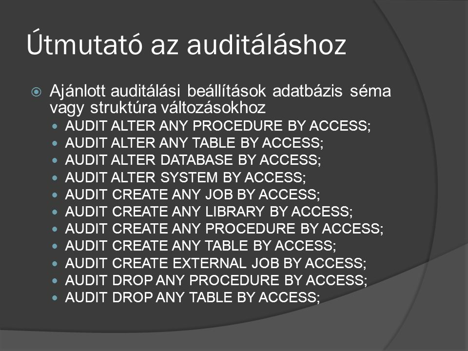 Útmutató az auditáláshoz  Ajánlott auditálási beállítások adatbázis séma vagy struktúra változásokhoz AUDIT ALTER ANY PROCEDURE BY ACCESS; AUDIT ALTER ANY TABLE BY ACCESS; AUDIT ALTER DATABASE BY ACCESS; AUDIT ALTER SYSTEM BY ACCESS; AUDIT CREATE ANY JOB BY ACCESS; AUDIT CREATE ANY LIBRARY BY ACCESS; AUDIT CREATE ANY PROCEDURE BY ACCESS; AUDIT CREATE ANY TABLE BY ACCESS; AUDIT CREATE EXTERNAL JOB BY ACCESS; AUDIT DROP ANY PROCEDURE BY ACCESS; AUDIT DROP ANY TABLE BY ACCESS;