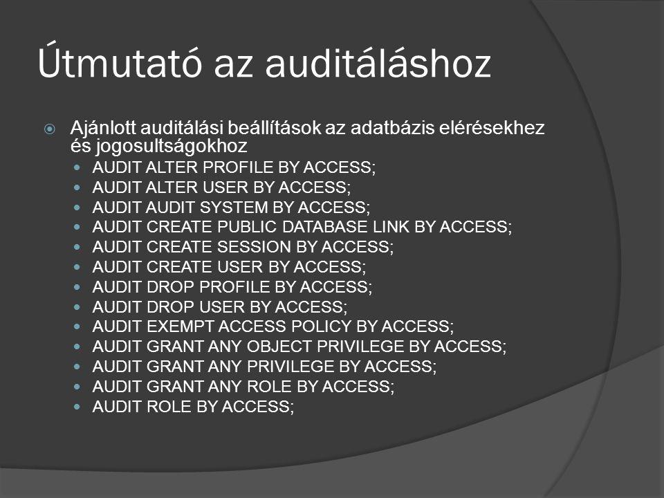 Útmutató az auditáláshoz  Ajánlott auditálási beállítások az adatbázis elérésekhez és jogosultságokhoz AUDIT ALTER PROFILE BY ACCESS; AUDIT ALTER USER BY ACCESS; AUDIT AUDIT SYSTEM BY ACCESS; AUDIT CREATE PUBLIC DATABASE LINK BY ACCESS; AUDIT CREATE SESSION BY ACCESS; AUDIT CREATE USER BY ACCESS; AUDIT DROP PROFILE BY ACCESS; AUDIT DROP USER BY ACCESS; AUDIT EXEMPT ACCESS POLICY BY ACCESS; AUDIT GRANT ANY OBJECT PRIVILEGE BY ACCESS; AUDIT GRANT ANY PRIVILEGE BY ACCESS; AUDIT GRANT ANY ROLE BY ACCESS; AUDIT ROLE BY ACCESS;