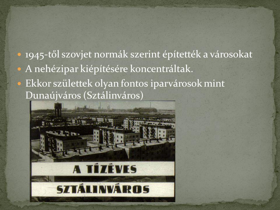 1945-től szovjet normák szerint építették a városokat A nehézipar kiépítésére koncentráltak. Ekkor születtek olyan fontos iparvárosok mint Dunaújváros