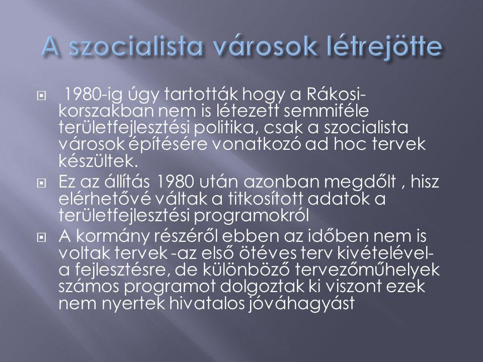  1980-ig úgy tartották hogy a Rákosi- korszakban nem is létezett semmiféle területfejlesztési politika, csak a szocialista városok építésére vonatkoz