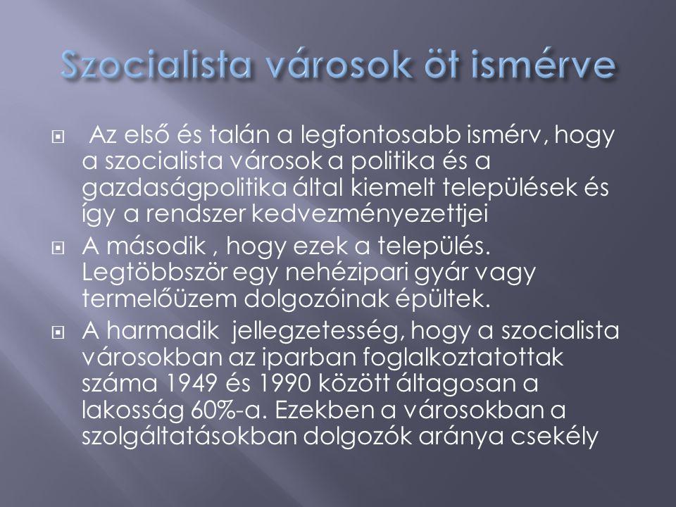  Az első és talán a legfontosabb ismérv, hogy a szocialista városok a politika és a gazdaságpolitika által kiemelt települések és így a rendszer kedv