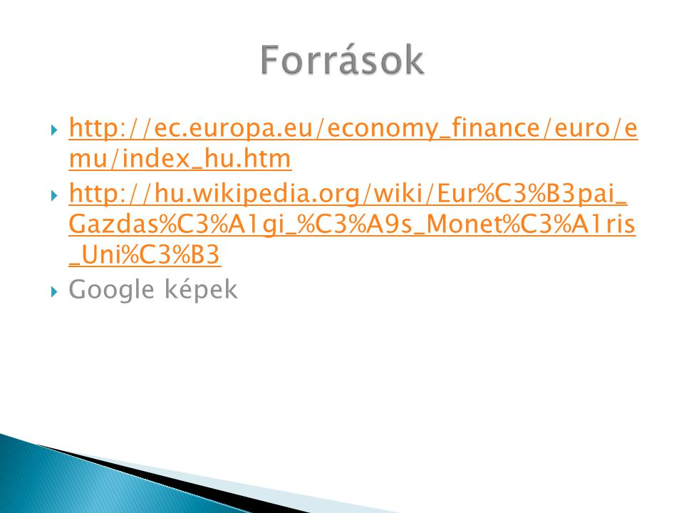  http://ec.europa.eu/economy_finance/euro/e mu/index_hu.htm http://ec.europa.eu/economy_finance/euro/e mu/index_hu.htm  http://hu.wikipedia.org/wiki/Eur%C3%B3pai_ Gazdas%C3%A1gi_%C3%A9s_Monet%C3%A1ris _Uni%C3%B3 http://hu.wikipedia.org/wiki/Eur%C3%B3pai_ Gazdas%C3%A1gi_%C3%A9s_Monet%C3%A1ris _Uni%C3%B3  Google képek