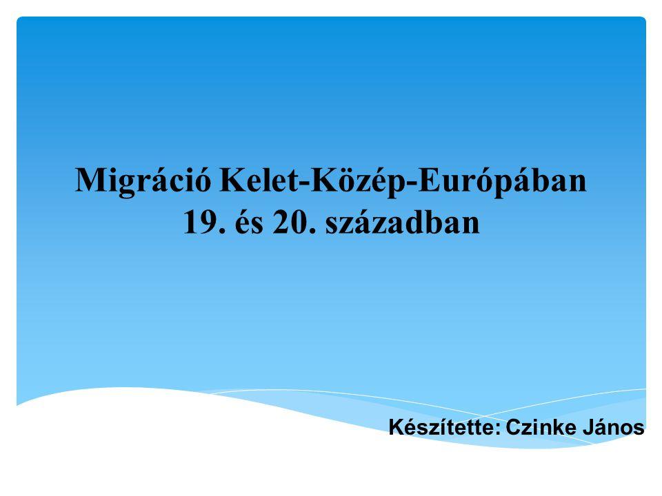 Migráció Kelet-Közép-Európában 19. és 20. században Készítette: Czinke János