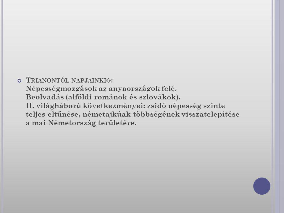 T RIANONTÓL NAPJAINKIG : Népességmozgások az anyaországok felé. Beolvadás (alföldi románok és szlovákok). II. világháború következményei: zsidó népess