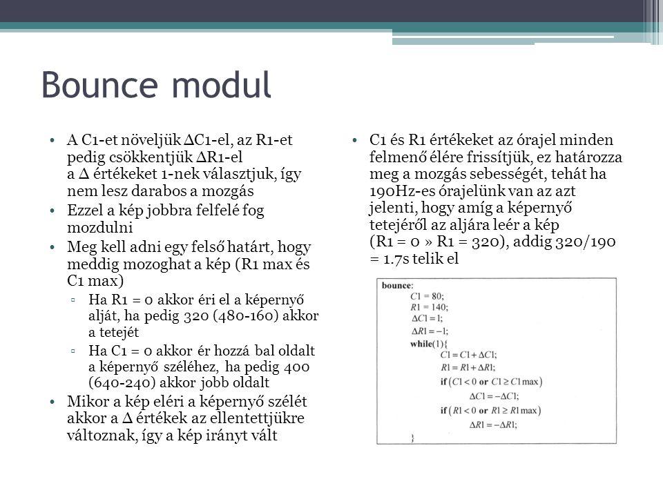 Bounce modul A C1-et növeljük ∆C1-el, az R1-et pedig csökkentjük ∆R1-el a ∆ értékeket 1-nek választjuk, így nem lesz darabos a mozgás Ezzel a kép jobbra felfelé fog mozdulni Meg kell adni egy felső határt, hogy meddig mozoghat a kép (R1 max és C1 max) ▫Ha R1 = 0 akkor éri el a képernyő alját, ha pedig 320 (480-160) akkor a tetejét ▫Ha C1 = 0 akkor ér hozzá bal oldalt a képernyő széléhez, ha pedig 400 (640-240) akkor jobb oldalt Mikor a kép eléri a képernyő szélét akkor a ∆ értékek az ellentettjükre változnak, így a kép irányt vált C1 és R1 értékeket az órajel minden felmenő élére frissítjük, ez határozza meg a mozgás sebességét, tehát ha 190Hz-es órajelünk van az azt jelenti, hogy amíg a képernyő tetejéről az aljára leér a kép (R1 = 0 » R1 = 320), addig 320/190 = 1.7s telik el