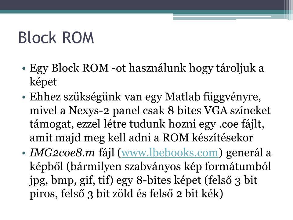 Block ROM Egy Block ROM -ot használunk hogy tároljuk a képet Ehhez szükségünk van egy Matlab függvényre, mivel a Nexys-2 panel csak 8 bites VGA színeket támogat, ezzel létre tudunk hozni egy.coe fájlt, amit majd meg kell adni a ROM készítésekor IMG2coe8.m fájl (www.lbebooks.com) generál a képből (bármilyen szabványos kép formátumból jpg, bmp, gif, tif) egy 8-bites képet (felső 3 bit piros, felső 3 bit zöld és felső 2 bit kék)www.lbebooks.com