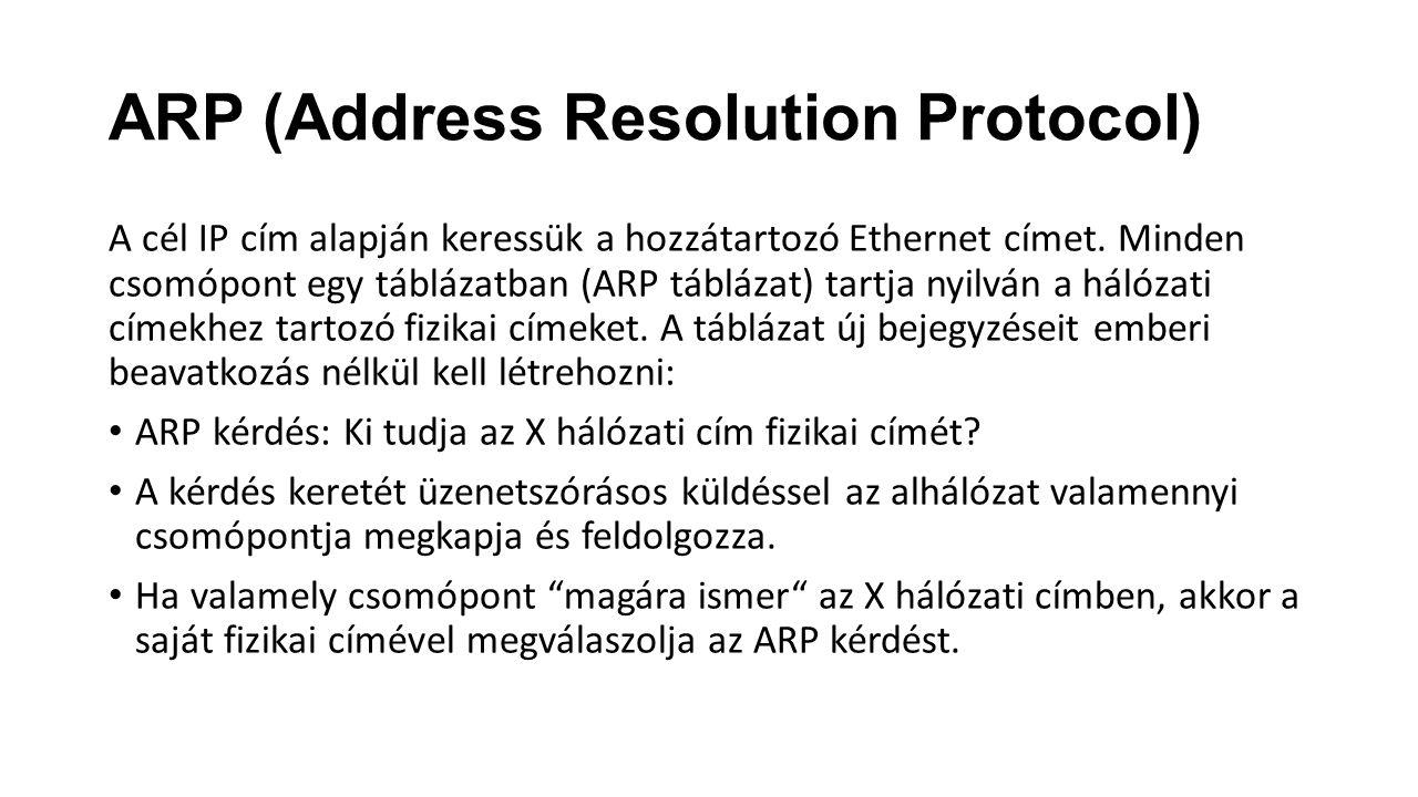 ARP (Address Resolution Protocol) A cél IP cím alapján keressük a hozzátartozó Ethernet címet. Minden csomópont egy táblázatban (ARP táblázat) tartja