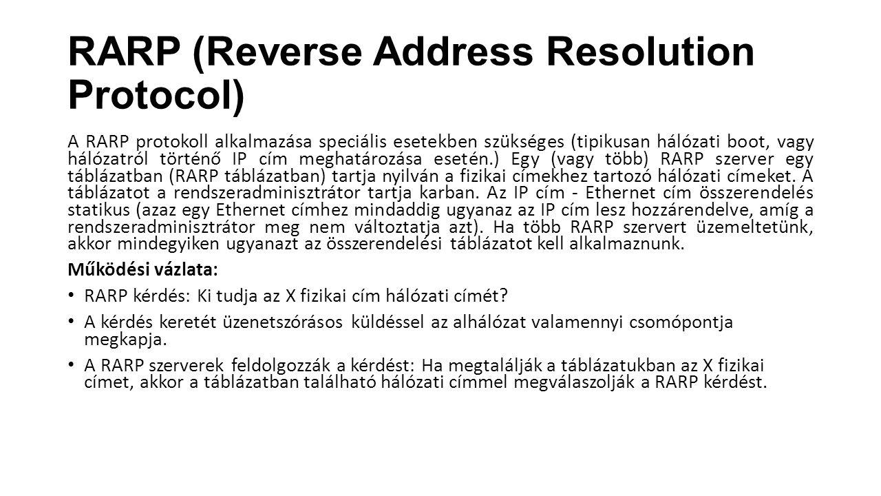 RARP (Reverse Address Resolution Protocol) A RARP protokoll alkalmazása speciális esetekben szükséges (tipikusan hálózati boot, vagy hálózatról történ