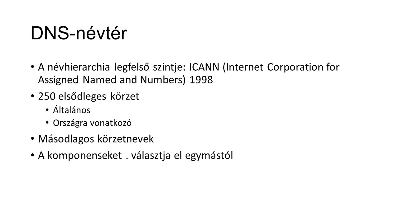 DNS-névtér A névhierarchia legfelső szintje: ICANN (Internet Corporation for Assigned Named and Numbers) 1998 250 elsődleges körzet Általános Országra vonatkozó Másodlagos körzetnevek A komponenseket.