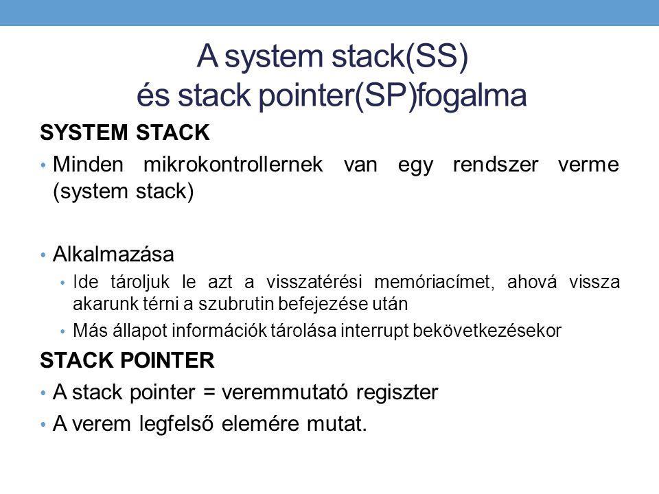 A system stack(SS) és stack pointer(SP)fogalma SYSTEM STACK Minden mikrokontrollernek van egy rendszer verme (system stack) Alkalmazása Ide tároljuk le azt a visszatérési memóriacímet, ahová vissza akarunk térni a szubrutin befejezése után Más állapot információk tárolása interrupt bekövetkezésekor STACK POINTER A stack pointer = veremmutató regiszter A verem legfelső elemére mutat.