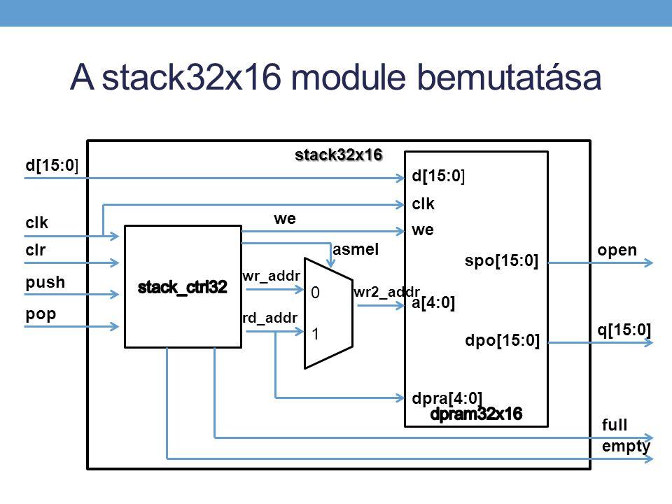 A stack32x16 module bemutatása stack32x16 d[15:0] clr clk push pop clk we 0 1 wr_addr rd_addr wr2_addr a[4:0] asmel dpra[4:0] full empty dpo[15:0] q[15:0] spo[15:0] open