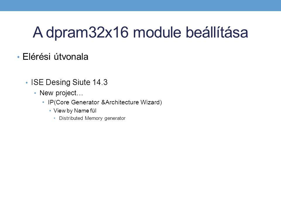 A dpram32x16 module beállítása Elérési útvonala ISE Desing Siute 14.3 New project… IP(Core Generator &Architecture Wizard) View by Name fül Distributed Memory generator