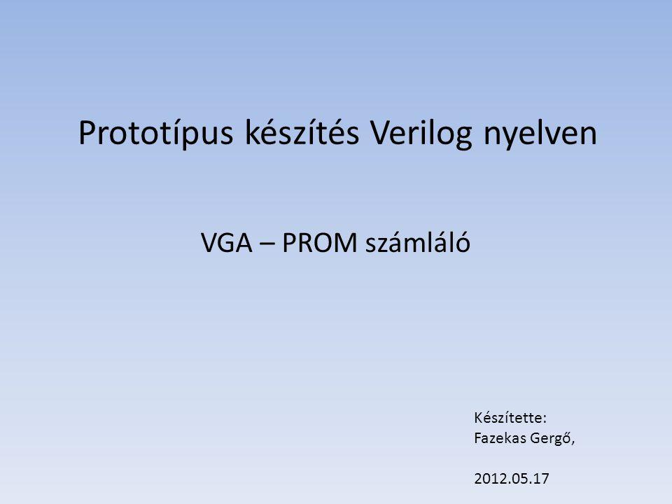 Prototípus készítés Verilog nyelven VGA – PROM számláló Készítette: Fazekas Gergő, 2012.05.17