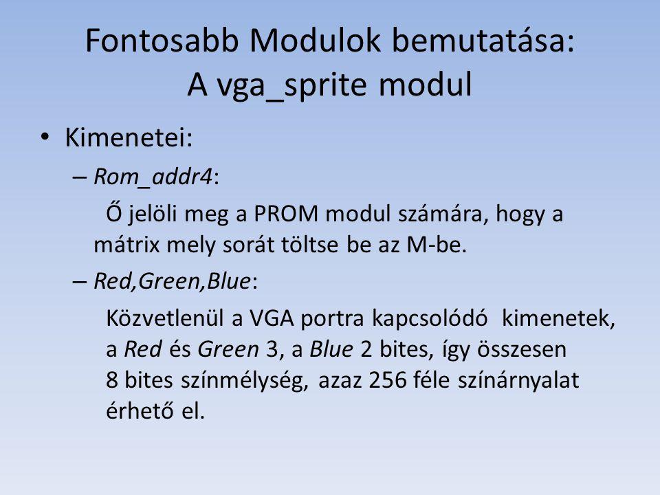 Fontosabb Modulok bemutatása: A vga_sprite modul Kimenetei: – Rom_addr4: Ő jelöli meg a PROM modul számára, hogy a mátrix mely sorát töltse be az M-be.