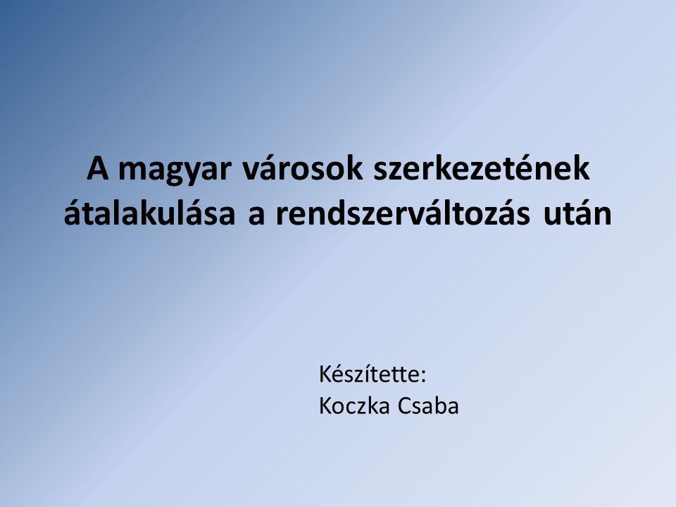 A magyar városok szerkezetének átalakulása a rendszerváltozás után Készítette: Koczka Csaba