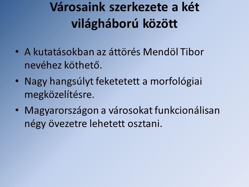 Városaink szerkezete a két világháború között A kutatásokban az áttörés Mendöl Tibor nevéhez köthető.