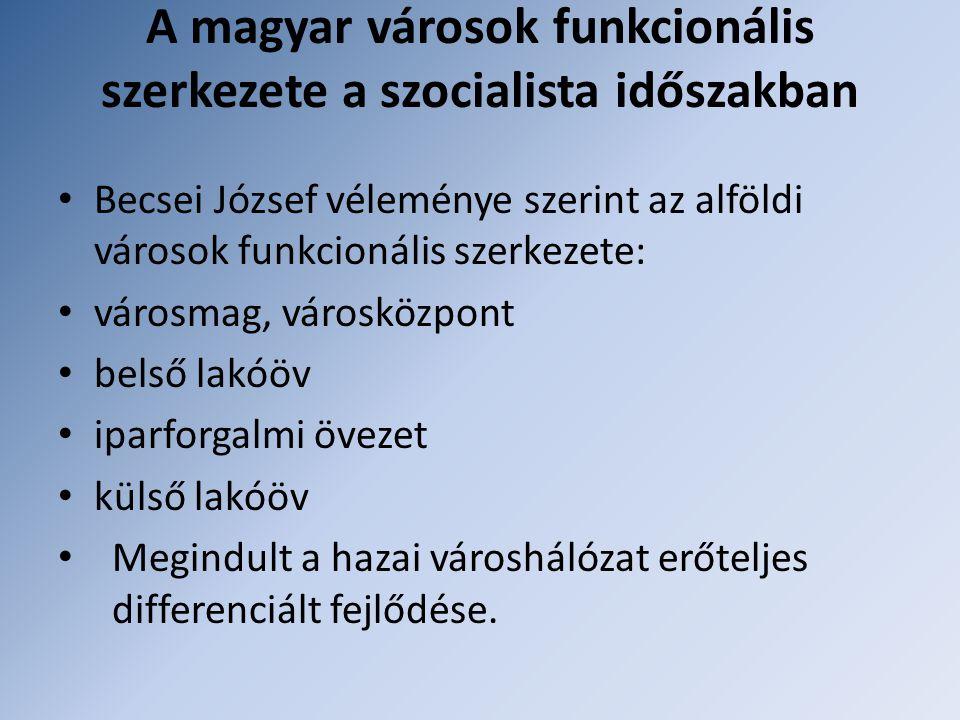 A magyar városok funkcionális szerkezete a szocialista időszakban Becsei József véleménye szerint az alföldi városok funkcionális szerkezete: városmag