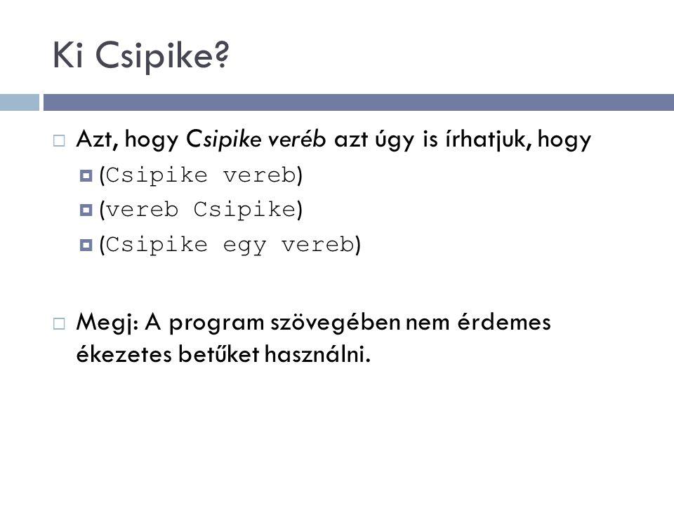 Ki Csipike?  Azt, hogy Csipike veréb azt úgy is írhatjuk, hogy  ( Csipike vereb )  ( vereb Csipike )  ( Csipike egy vereb )  Megj: A program szöv