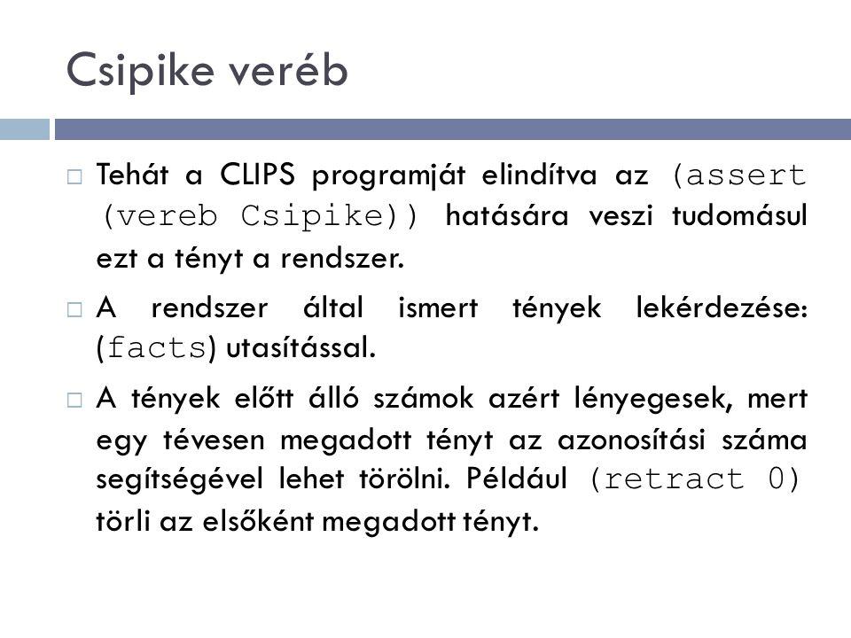 Csipike veréb  Tehát a CLIPS programját elindítva az (assert (vereb Csipike)) hatására veszi tudomásul ezt a tényt a rendszer.  A rendszer által ism