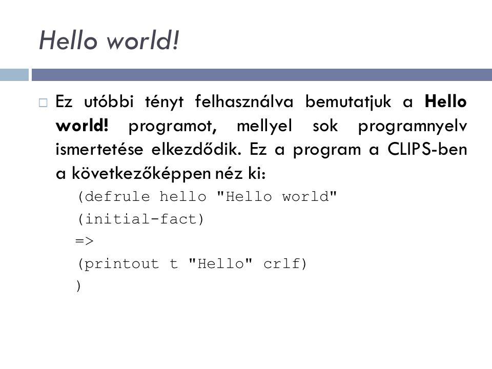 Hello world!  Ez utóbbi tényt felhasználva bemutatjuk a Hello world! programot, mellyel sok programnyelv ismertetése elkezdődik. Ez a program a CLIPS