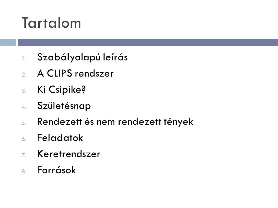 Tartalom 1. Szabályalapú leírás 2. A CLIPS rendszer 3. Ki Csipike? 4. Születésnap 5. Rendezett és nem rendezett tények 6. Feladatok 7. Keretrendszer 8