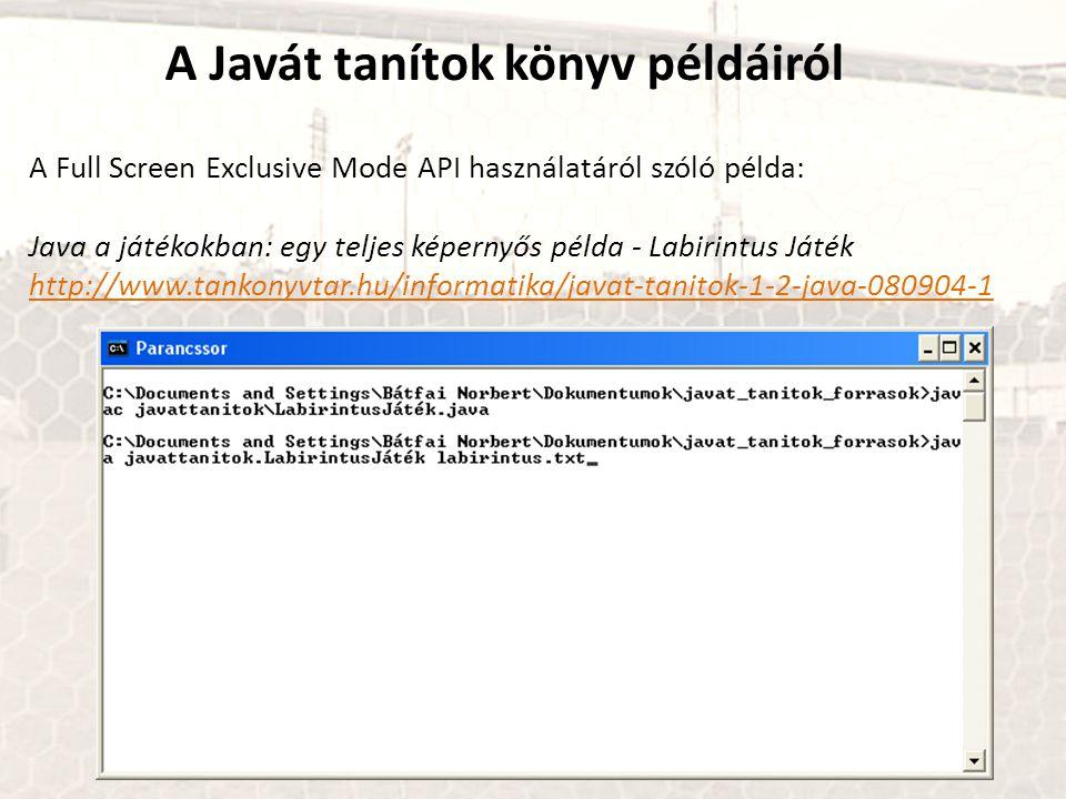 A Full Screen Exclusive Mode API használatáról szóló példa: Java a játékokban: egy teljes képernyős példa - Labirintus Játék http://www.tankonyvtar.hu/informatika/javat-tanitok-1-2-java-080904-1 A Javát tanítok könyv példáiról