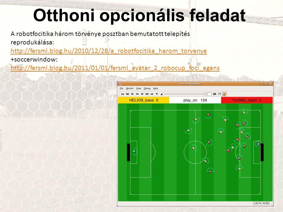 Otthoni opcionális feladat A robotfocitika három törvénye posztban bemutatott telepítés reprodukálása: http://fersml.blog.hu/2010/12/28/a_robotfocitika_harom_torvenye +soccerwindow: http://fersml.blog.hu/2011/01/01/fersml_avatar_2_robocup_foci_agens http://fersml.blog.hu/2011/01/01/fersml_avatar_2_robocup_foci_agens