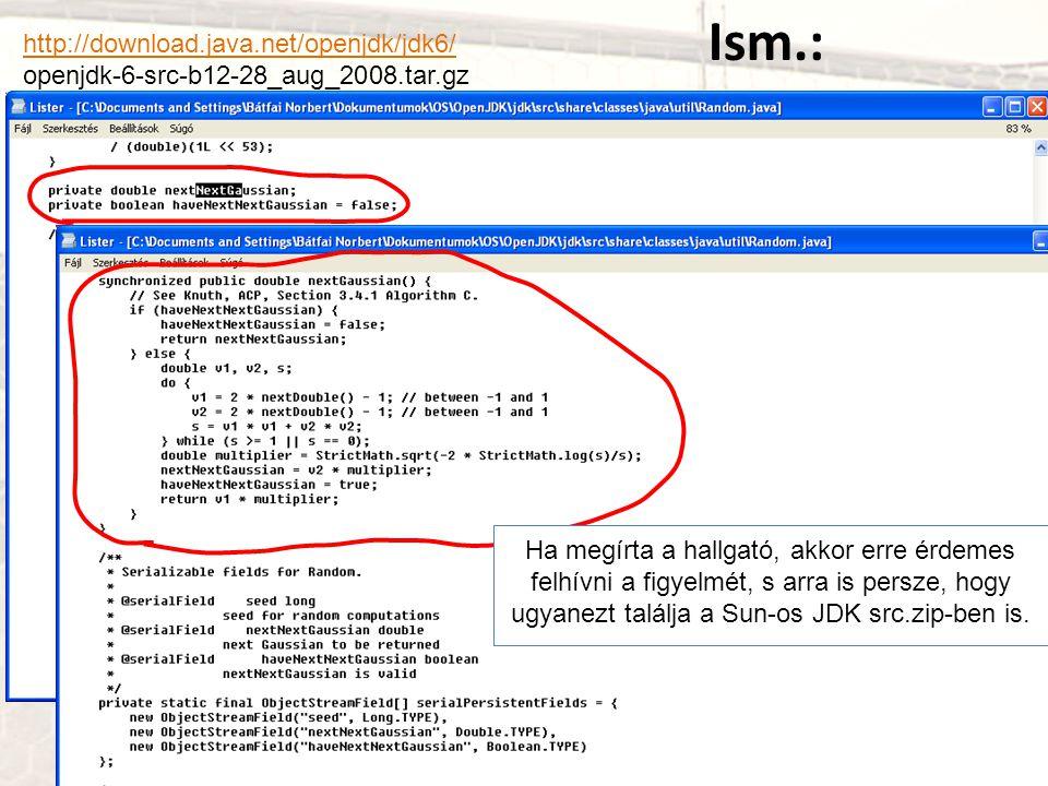 http://download.java.net/openjdk/jdk6/ openjdk-6-src-b12-28_aug_2008.tar.gz Ha megírta a hallgató, akkor erre érdemes felhívni a figyelmét, s arra is persze, hogy ugyanezt találja a Sun-os JDK src.zip-ben is.
