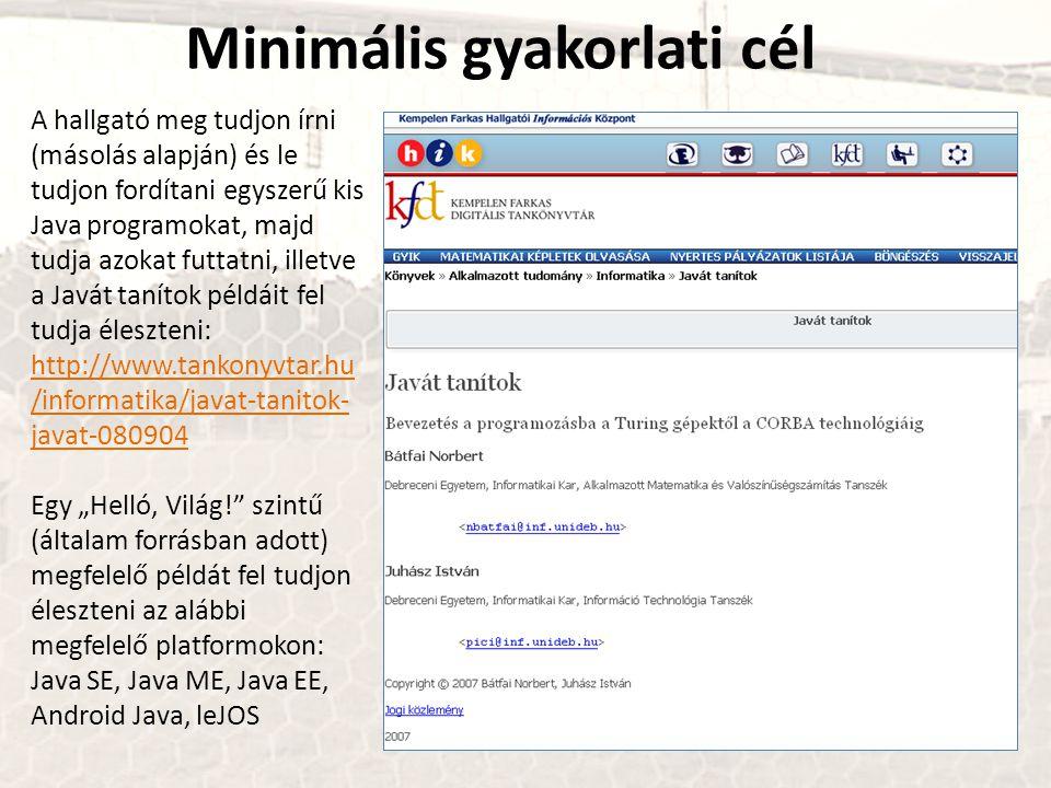 """Minimális gyakorlati cél A hallgató meg tudjon írni (másolás alapján) és le tudjon fordítani egyszerű kis Java programokat, majd tudja azokat futtatni, illetve a Javát tanítok példáit fel tudja éleszteni: http://www.tankonyvtar.hu /informatika/javat-tanitok- javat-080904 http://www.tankonyvtar.hu /informatika/javat-tanitok- javat-080904 Egy """"Helló, Világ! szintű (általam forrásban adott) megfelelő példát fel tudjon éleszteni az alábbi megfelelő platformokon: Java SE, Java ME, Java EE, Android Java, leJOS"""