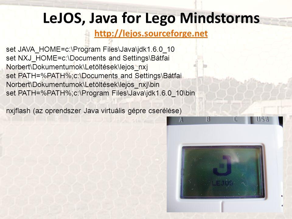 LeJOS, Java for Lego Mindstorms http://lejos.sourceforge.net set JAVA_HOME=c:\Program Files\Java\jdk1.6.0_10 set NXJ_HOME=c:\Documents and Settings\Bátfai Norbert\Dokumentumok\Letöltések\lejos_nxj set PATH=%PATH%;c:\Documents and Settings\Bátfai Norbert\Dokumentumok\Letöltések\lejos_nxj\bin set PATH=%PATH%;c:\Program Files\Java\jdk1.6.0_10\bin nxjflash (az oprendszer Java virtuális gépre cserélése)