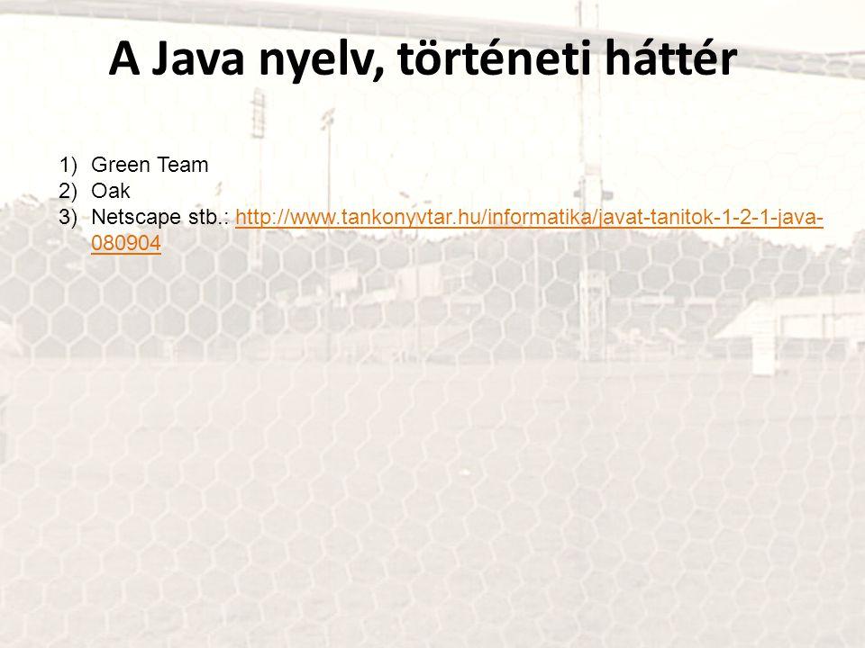 1)Green Team 2)Oak 3)Netscape stb.: http://www.tankonyvtar.hu/informatika/javat-tanitok-1-2-1-java- 080904http://www.tankonyvtar.hu/informatika/javat-tanitok-1-2-1-java- 080904 A Java nyelv, történeti háttér