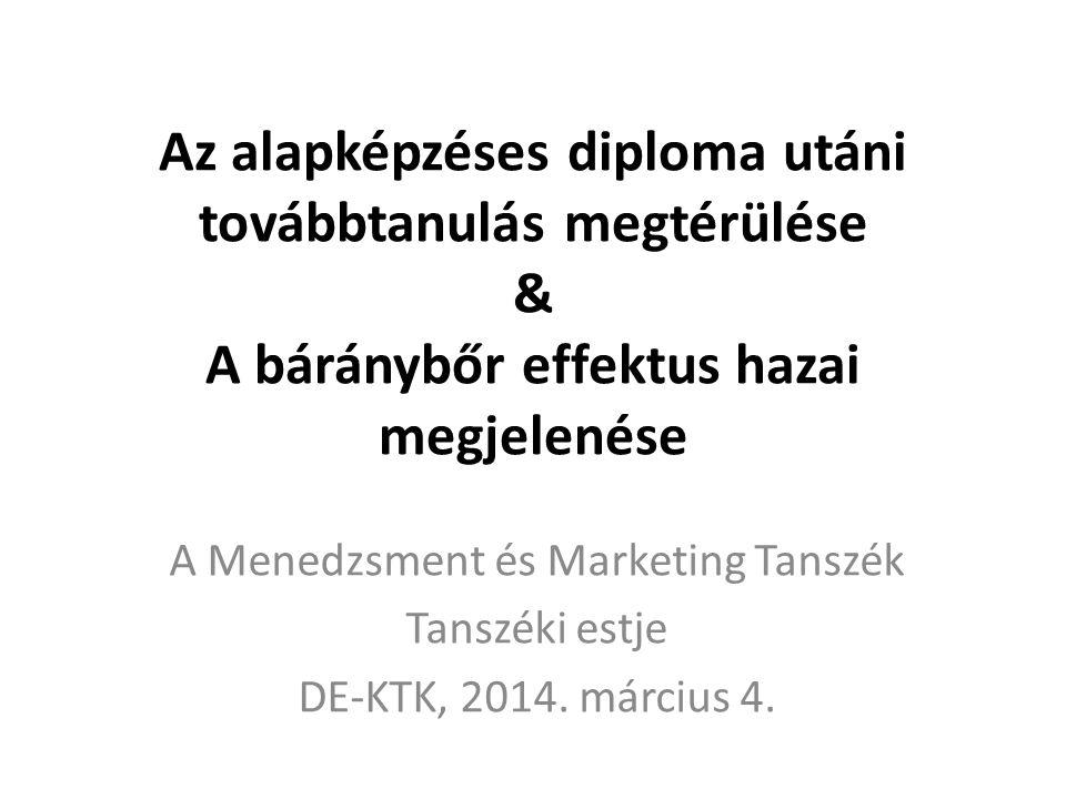 Az alapképzéses diploma utáni továbbtanulás megtérülése & A báránybőr effektus hazai megjelenése A Menedzsment és Marketing Tanszék Tanszéki estje DE-KTK, 2014.