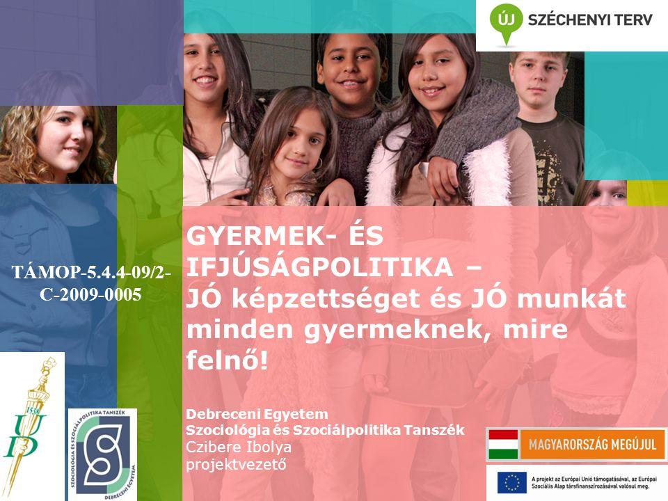 GYERMEK- ÉS IFJÚSÁGPOLITIKA – JÓ képzettséget és JÓ munkát minden gyermeknek, mire felnő! Debreceni Egyetem Szociológia és Szociálpolitika Tanszék Czi