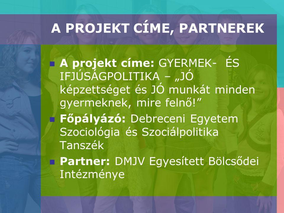 """A PROJEKT CÍME, PARTNEREK A projekt címe: GYERMEK- ÉS IFJÚSÁGPOLITIKA – """"JÓ képzettséget és JÓ munkát minden gyermeknek, mire felnő! Főpályázó: Debreceni Egyetem Szociológia és Szociálpolitika Tanszék Partner: DMJV Egyesített Bölcsődei Intézménye"""