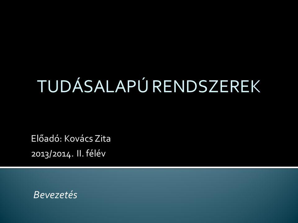 Előadó: Kovács Zita 2013/2014. II. félév TUDÁSALAPÚ RENDSZEREK Bevezetés