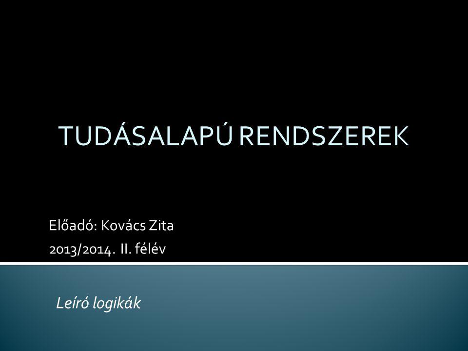 Előadó: Kovács Zita 2013/2014. II. félév TUDÁSALAPÚ RENDSZEREK Leíró logikák