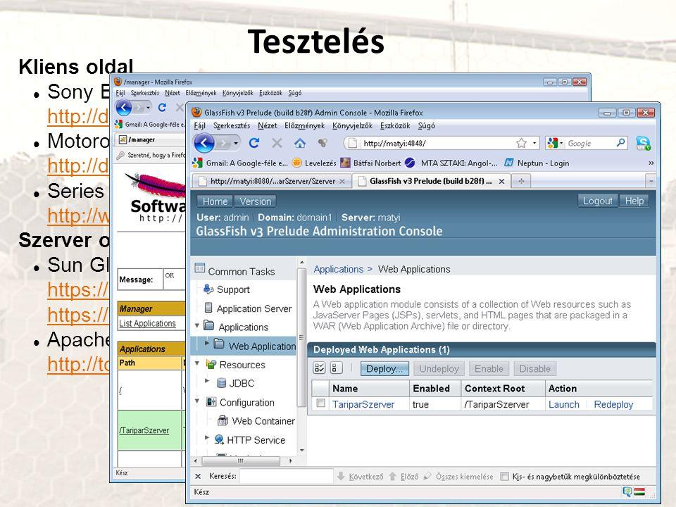 Tesztelés Kliens oldal Sony Ericsson SDK 2.5.0.5 for the Java™ ME Platform http://developer.sonyericsson.com http://developer.sonyericsson.com Motorola Java ME SDK 6.4 http://developer.motorola.com/ http://developer.motorola.com/ Series 40 Nokia 6212 NFC SDK http://www.forum.nokia.com/ http://www.forum.nokia.com/ Szerver oldal Sun GlassFish Enterprise Server v3 Prelude https://glassfish.dev.java.net/downloads/v3-preview.html https://glassfish.dev.java.net/ https://glassfish.dev.java.net/downloads/v3-preview.html https://glassfish.dev.java.net/ Apache Tomcat 6.0.20 http://tomcat.apache.org/ http://tomcat.apache.org/