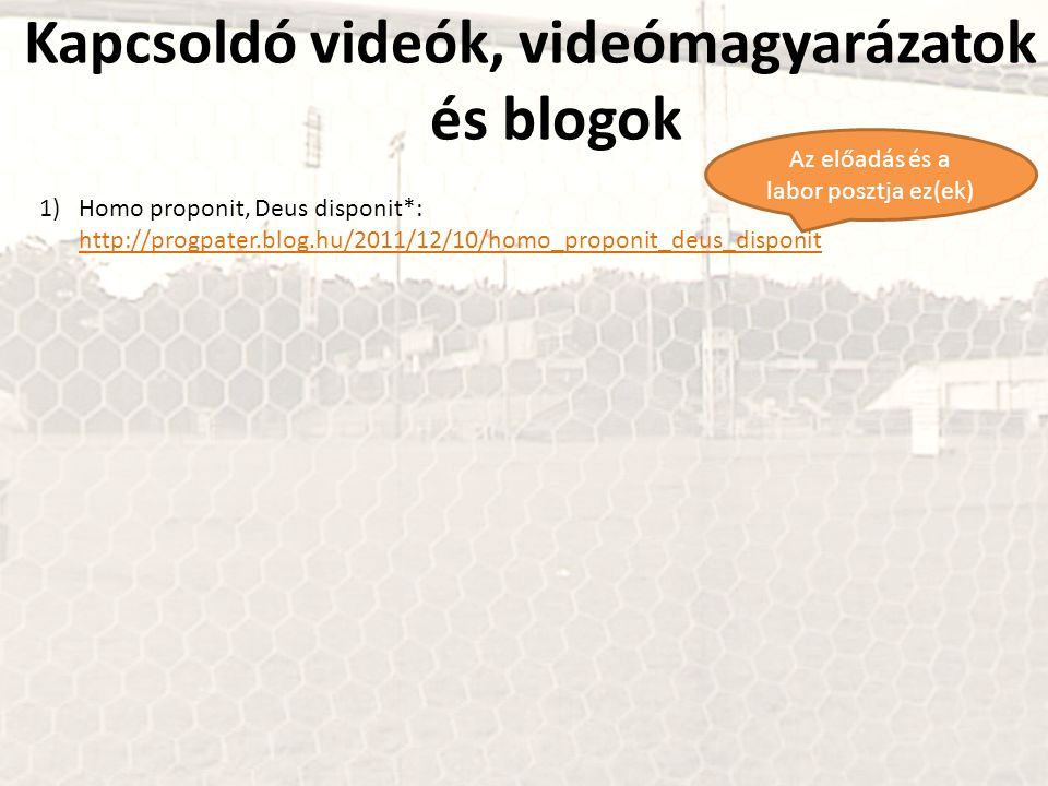 Kapcsoldó videók, videómagyarázatok és blogok 1)Homo proponit, Deus disponit*: http://progpater.blog.hu/2011/12/10/homo_proponit_deus_disponit http://progpater.blog.hu/2011/12/10/homo_proponit_deus_disponit Az előadás és a labor posztja ez(ek)