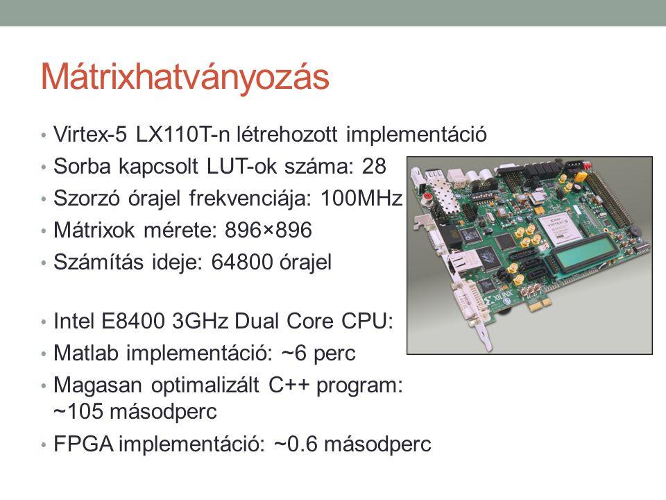 Mátrixhatványozás Virtex-5 LX110T-n létrehozott implementáció Sorba kapcsolt LUT-ok száma: 28 Szorzó órajel frekvenciája: 100MHz Mátrixok mérete: 896×896 Számítás ideje: 64800 órajel Intel E8400 3GHz Dual Core CPU: Matlab implementáció: ~6 perc Magasan optimalizált C++ program: ~105 másodperc FPGA implementáció: ~0.6 másodperc