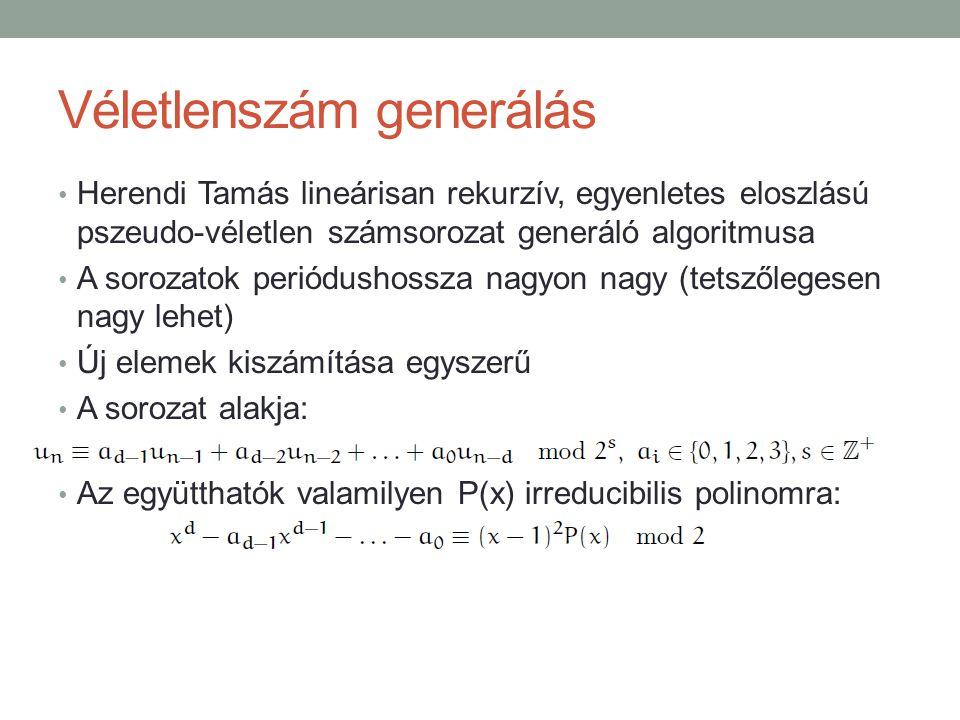 Véletlenszám generálás Herendi Tamás lineárisan rekurzív, egyenletes eloszlású pszeudo-véletlen számsorozat generáló algoritmusa A sorozatok periódushossza nagyon nagy (tetszőlegesen nagy lehet) Új elemek kiszámítása egyszerű A sorozat alakja: Az együtthatók valamilyen P(x) irreducibilis polinomra: