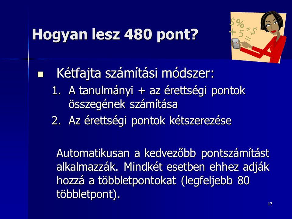 17 Hogyan lesz 480 pont? Kétfajta számítási módszer: Kétfajta számítási módszer: 1.A tanulmányi + az érettségi pontok összegének számítása 2.Az éretts