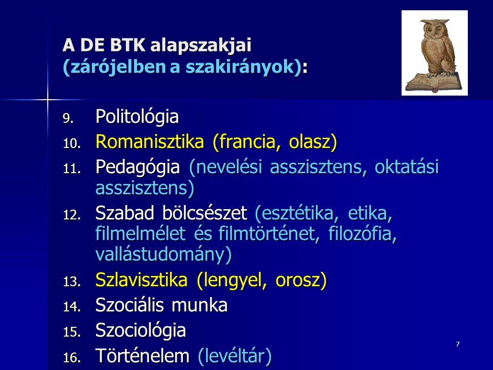 7 A DE BTK alapszakjai (zárójelben a szakirányok): 9. Politológia 10. Romanisztika (francia, olasz) 11. Pedagógia (nevelési asszisztens, oktatási assz
