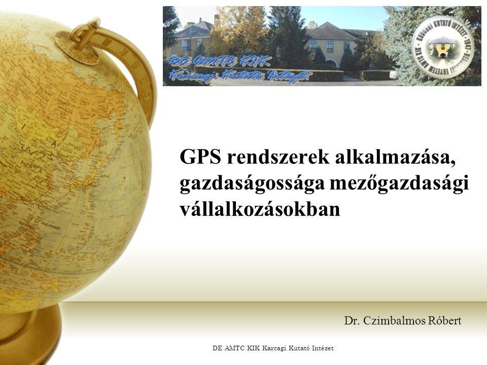 DE AMTC KIK Karcagi Kutató Intézet GPS rendszerek alkalmazása, gazdaságossága mezőgazdasági vállalkozásokban Dr. Czimbalmos Róbert