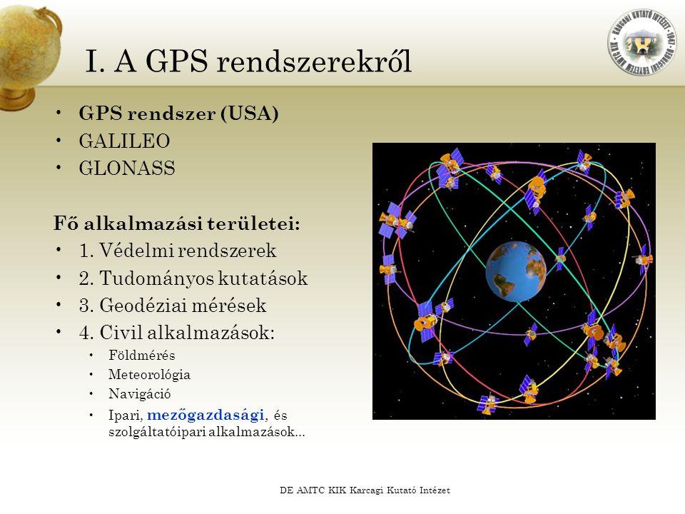 DE AMTC KIK Karcagi Kutató Intézet I. A GPS rendszerekről GPS rendszer (USA) GALILEO GLONASS Fő alkalmazási területei: 1. Védelmi rendszerek 2. Tudomá