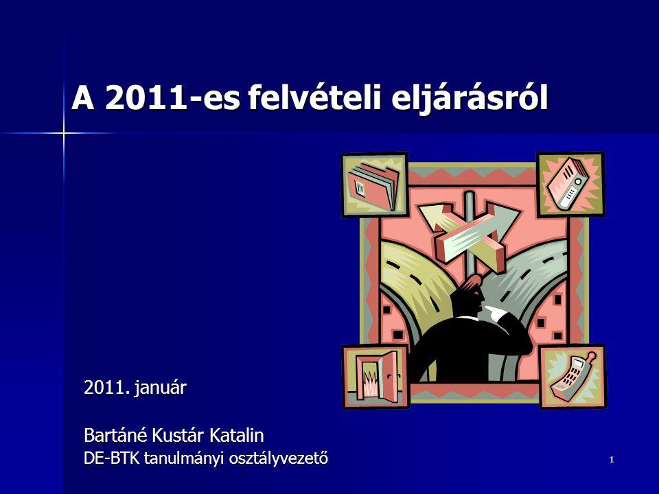 1 2011. január Bartáné Kustár Katalin DE-BTK tanulmányi osztályvezető A 2011-es felvételi eljárásról