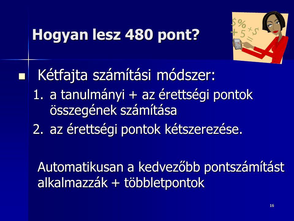 16 Hogyan lesz 480 pont? Kétfajta számítási módszer: Kétfajta számítási módszer: 1.a tanulmányi + az érettségi pontok összegének számítása 2.az éretts