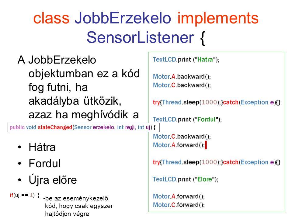 class JobbErzekelo implements SensorListener { A JobbErzekelo objektumban ez a kód fog futni, ha akadályba ütközik, azaz ha meghívódik a Hátra Fordul Újra előre -be az eseménykezelő kód, hogy csak egyszer hajtódjon végre