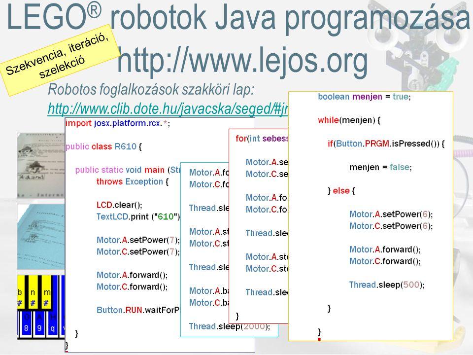LEGO ® robotok Java programozása, http://www.lejos.org Robotos foglalkozások szakköri lap: http://www.clib.dote.hu/javacska/seged/#jrobot Szekvencia, iteráció, szelekció