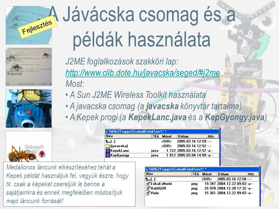 A Jávácska csomag és a példák használata J2ME foglalkozások szakköri lap: http://www.clib.dote.hu/javacska/seged/#j2me http://www.clib.dote.hu/javacska/seged/#j2me Most: A Sun J2ME Wireless Toolkit használata A javacska csomag (a javacska könyvtár tartalma) A Kepek progi (a KepekLanc.java és a KepGyongy.java ) Fejlesztés Medalionos láncunk elkészítéséhez tehát a Kepek példát használjuk fel, vegyük észre, hogy tk.