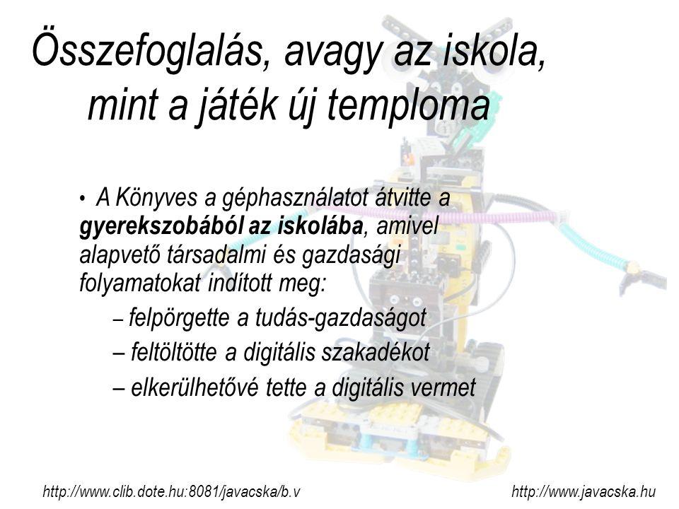 Összefoglalás, avagy az iskola, mint a játék új temploma http://www.clib.dote.hu:8081/javacska/b.v http://www.javacska.hu A Könyves a géphasználatot átvitte a gyerekszobából az iskolába, amivel alapvető társadalmi és gazdasági folyamatokat indított meg: – felpörgette a tudás-gazdaságot – feltöltötte a digitális szakadékot – elkerülhetővé tette a digitális vermet